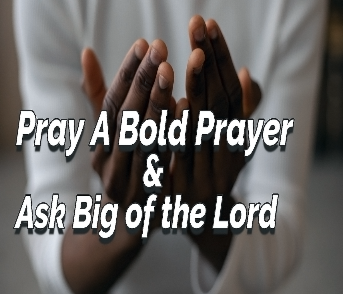 Pray A Bold Prayer & Ask Big of the Lord