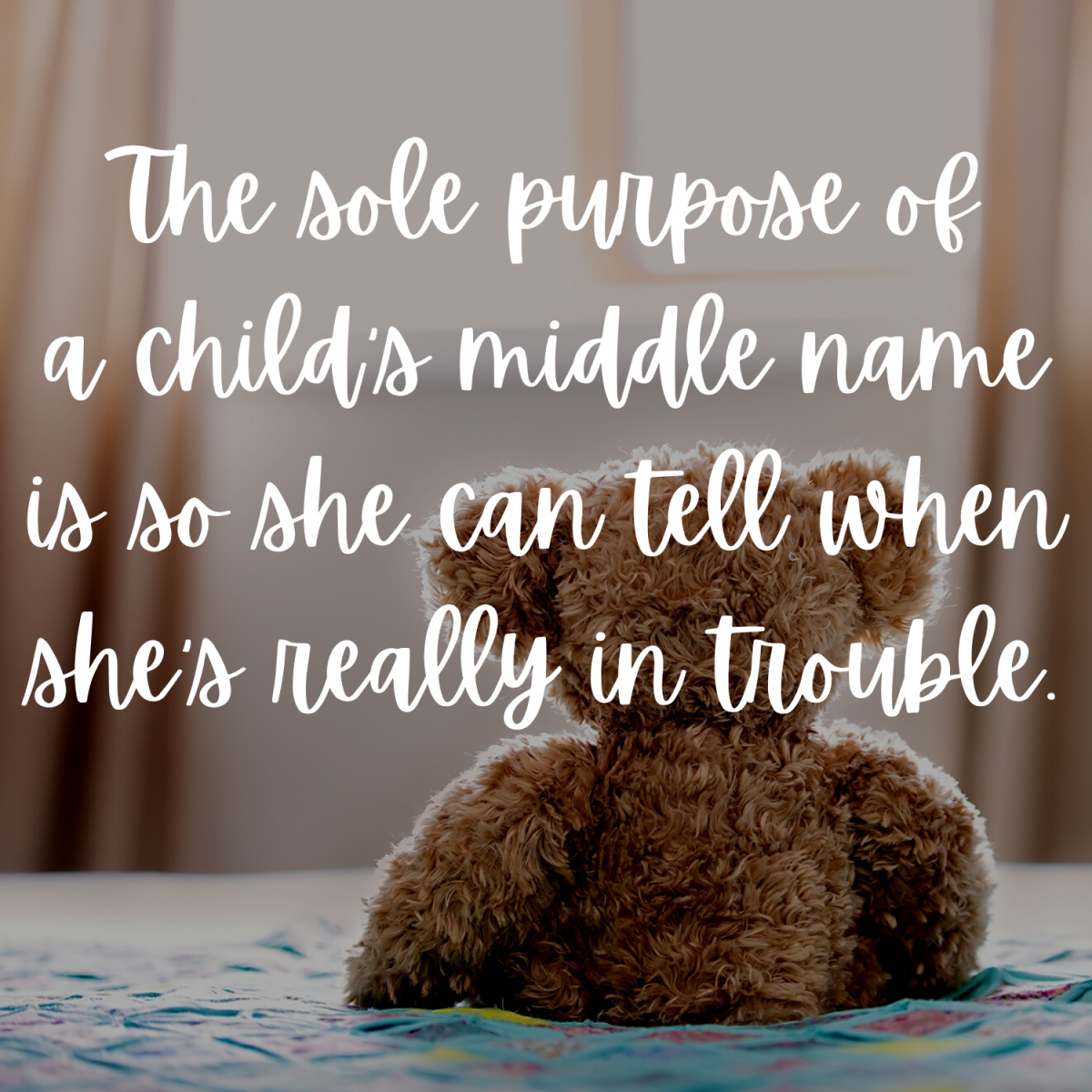 The sole purpose of a child's middle name is so she can tell when she's really in trouble.