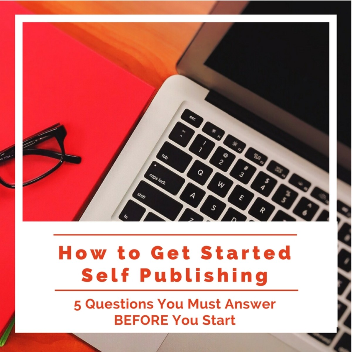 How to Get Started Self Publishing: 5 Questions You Must Answer BEFORE You Start