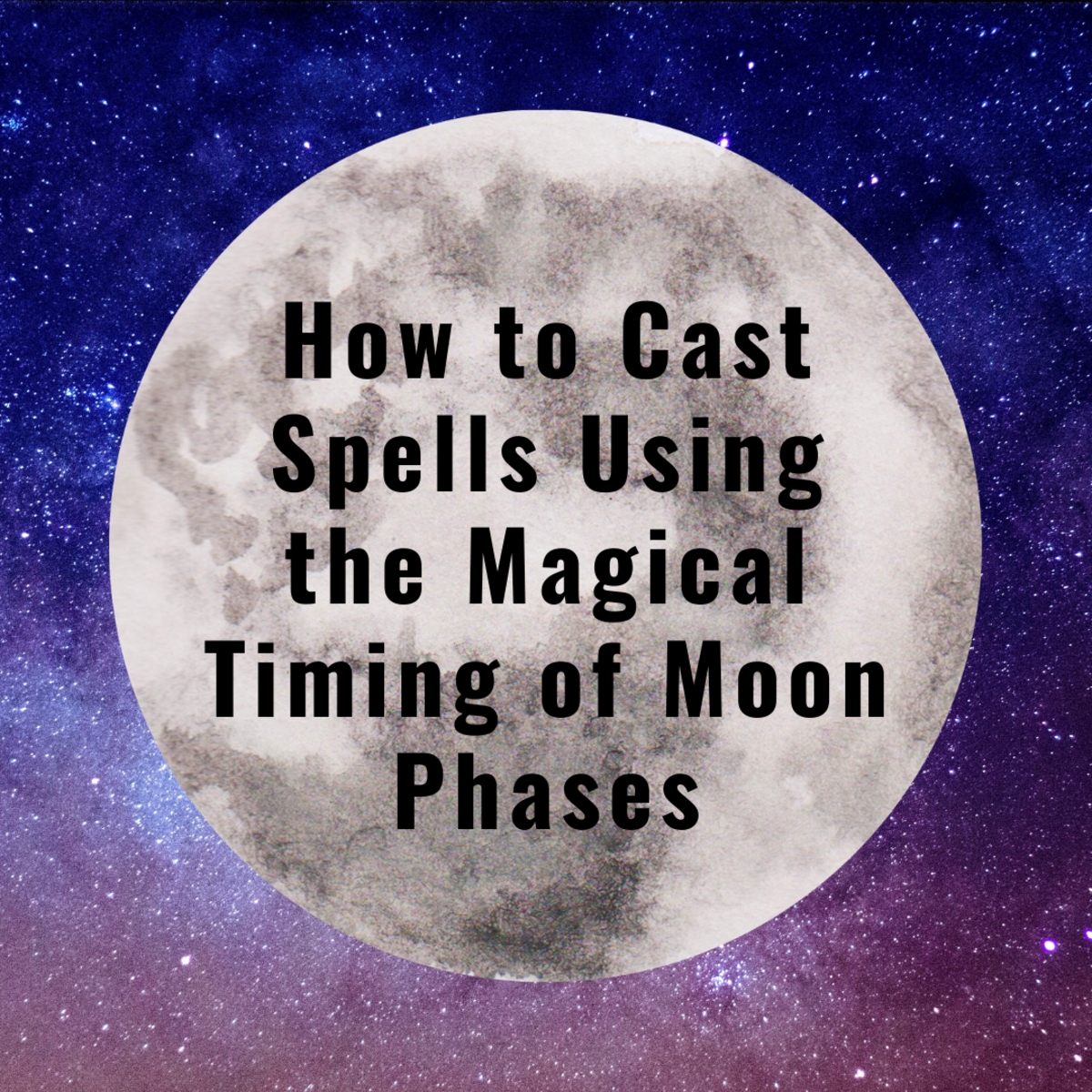 How to Cast Spells Using the Magical Timing of Moon Phases