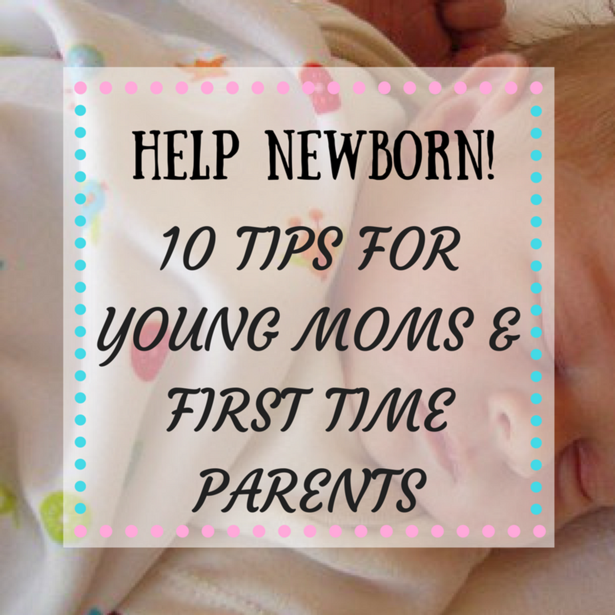 Help Newborn! 10 Tips for Young Mothers and First Time Parents