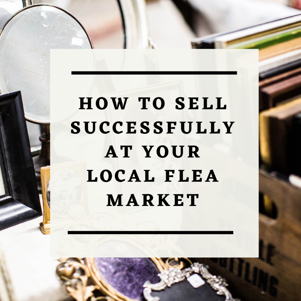 How to Be Successful in Selling at Your Local Flea Market