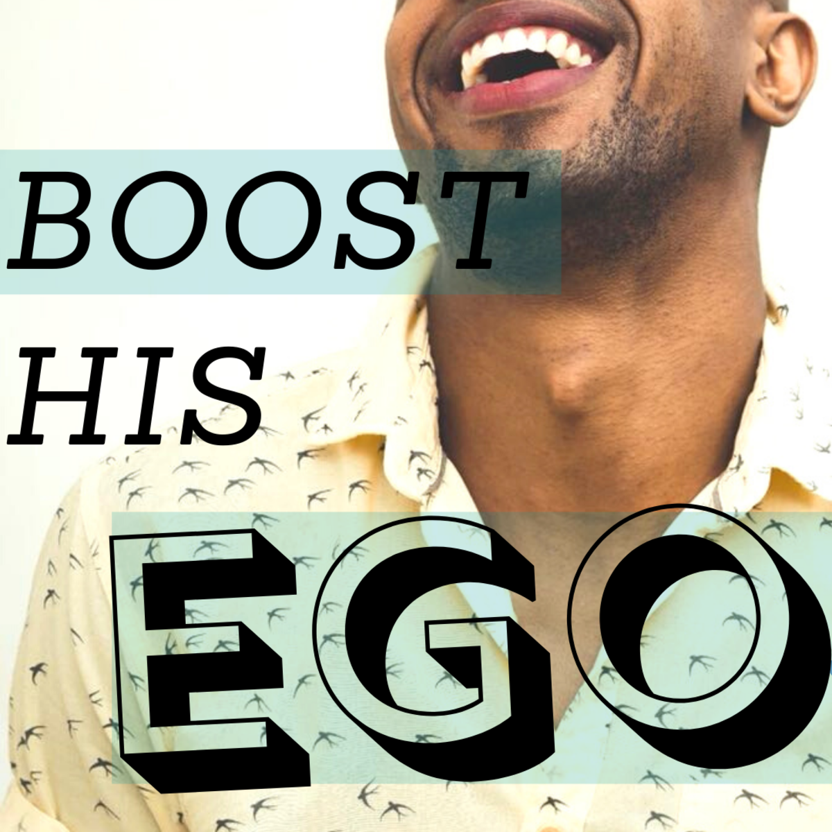 Increase a guy's confidence and self-esteem levels by stroking his ego.