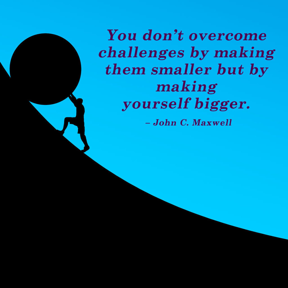 """""""You don't overcome challenges by making them smaller but by making yourself bigger."""" – John C. Maxwell"""