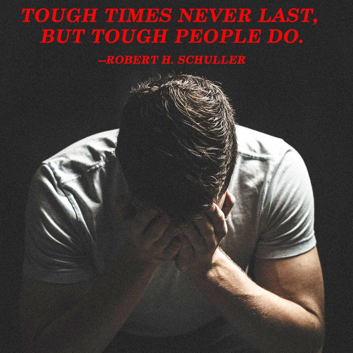 """Tough times never last, but tough people do."" --Robert H. Schuller"