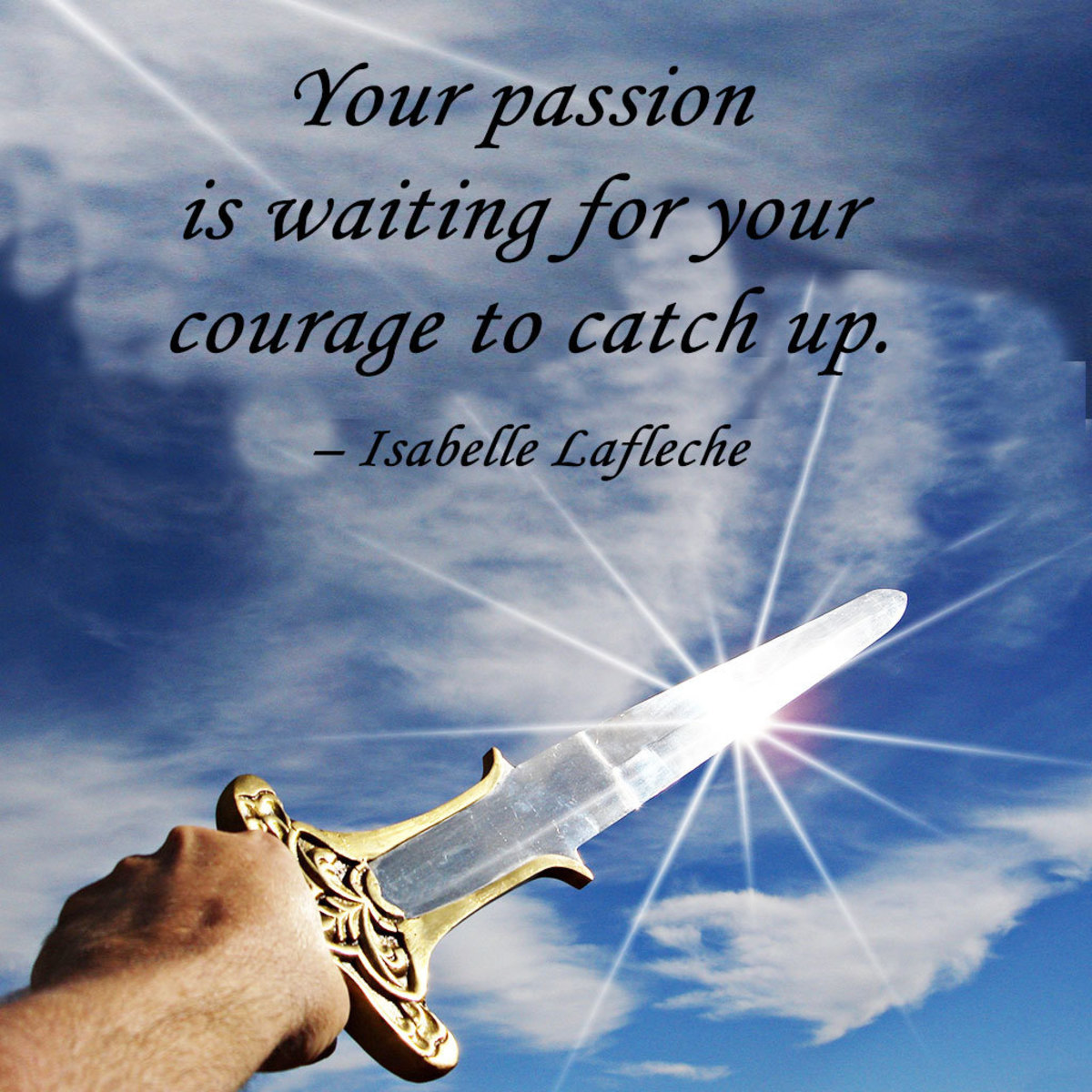 """""""Your passion is waiting for your courage to catch up."""" – Isabelle Lafleche"""