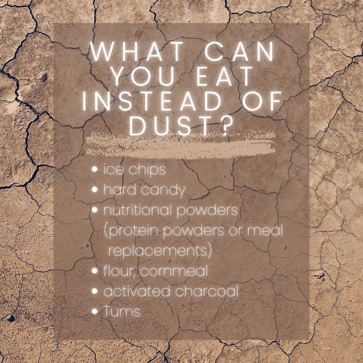 A list of safe things to eat instead to satisfy your dirt cravings.