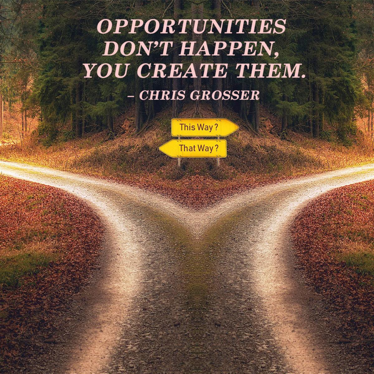 """Opportunities don't happen, you create them."" ― Chris Grosser"