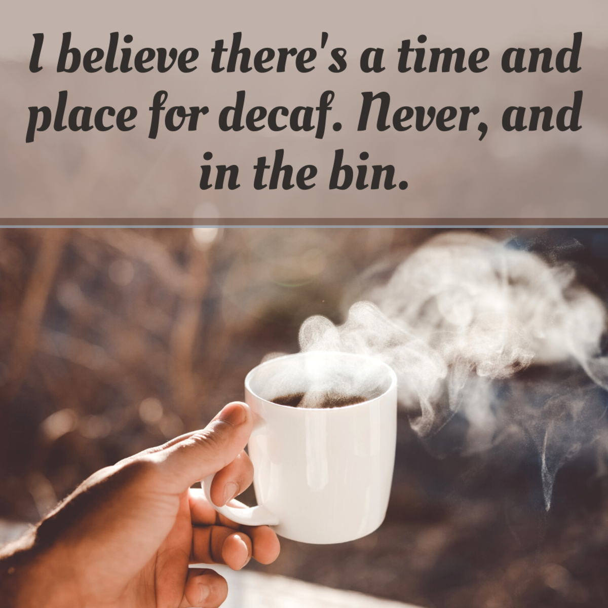 You might consider a good dig at decaf lovers!