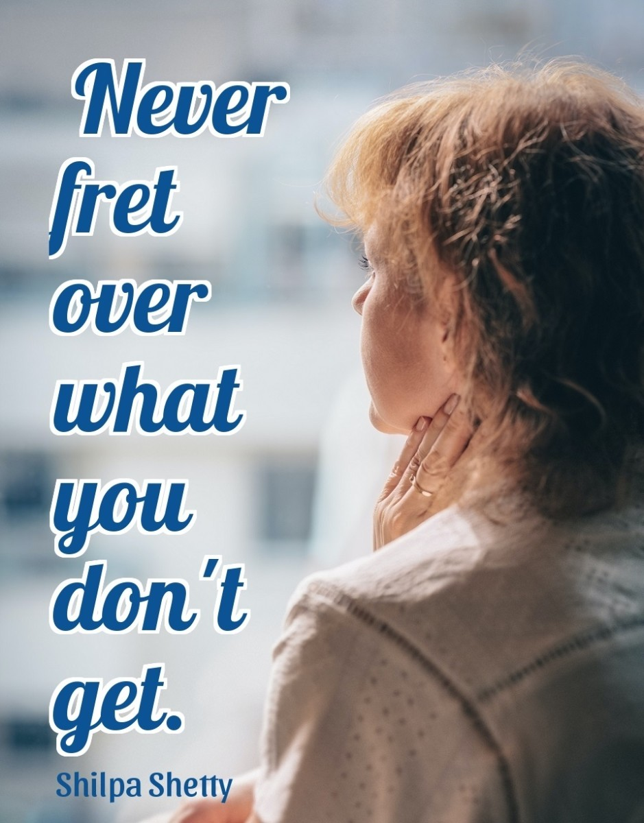 The best way to survive life is —never fret over what you don't get.