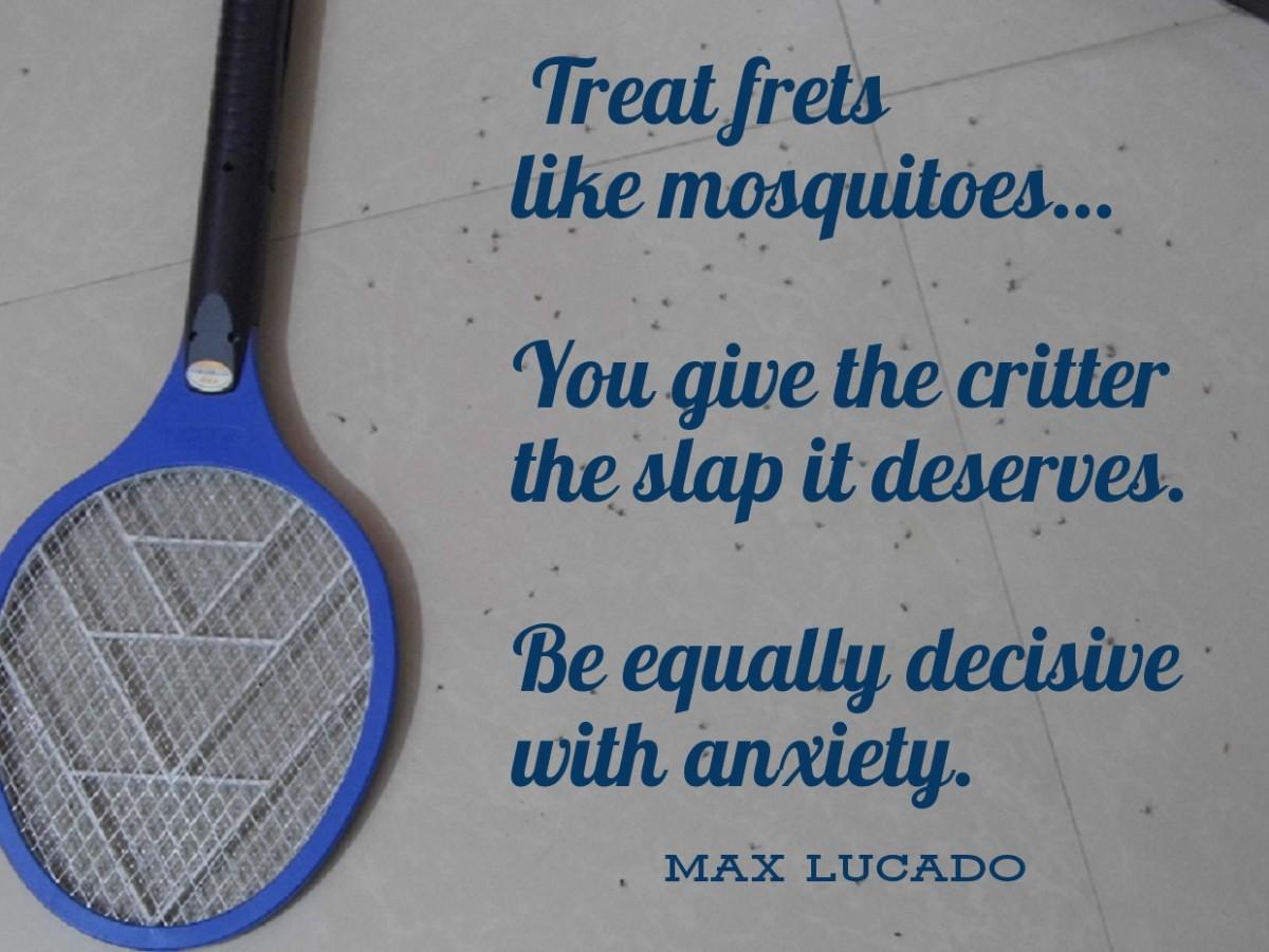 Treat frets like mosquitoes.