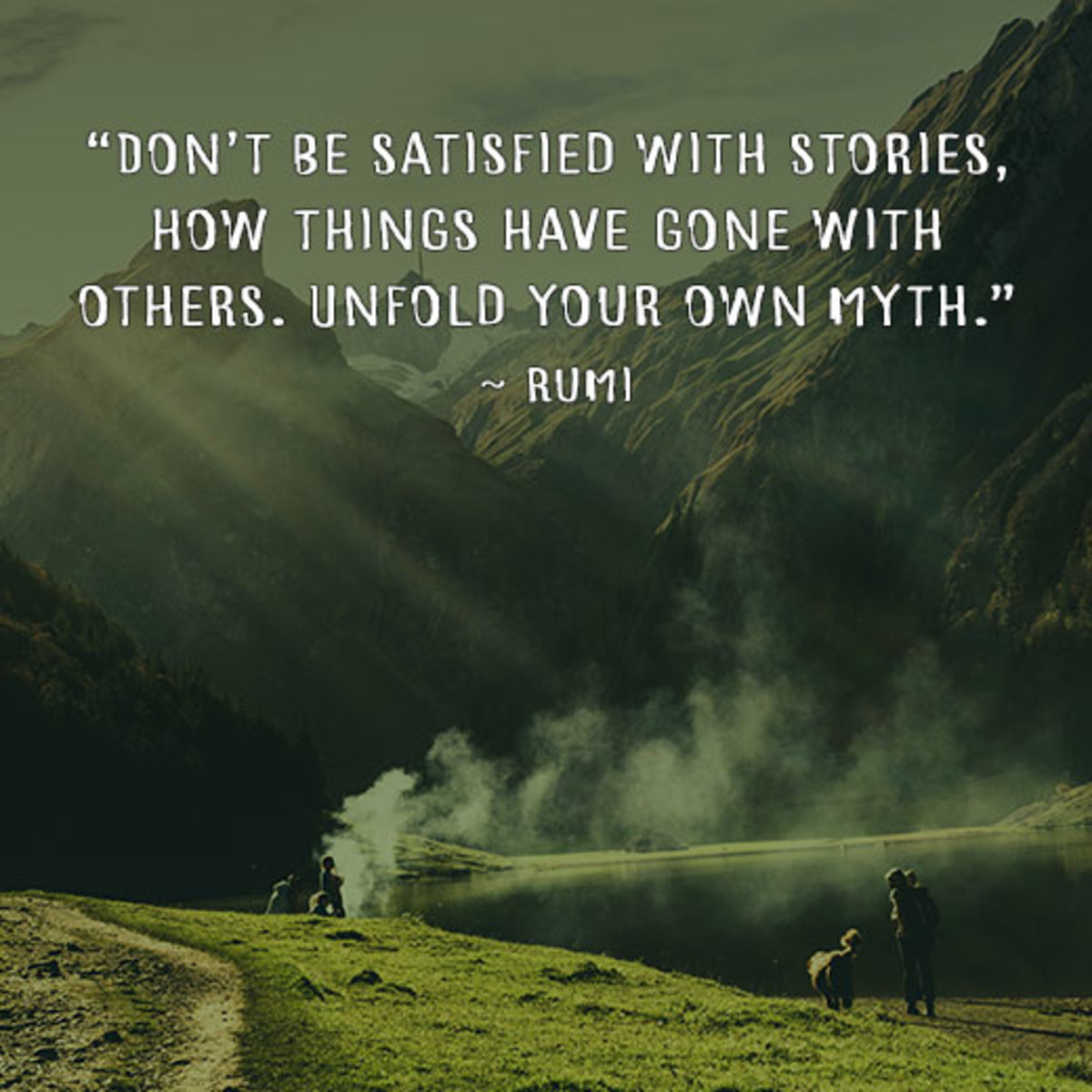 """""""Don't be satisfied with stories, how things have gone with others. Unfold your own myth."""" - Rumi"""