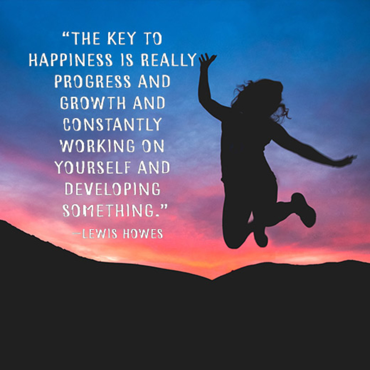 """""""The key to happiness is really progress and growth and constantly working on yourself and developing something."""" —Lewis Howes"""