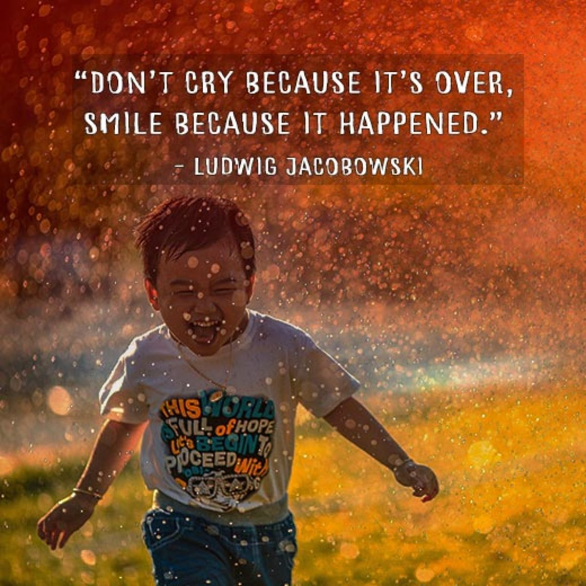 """""""Don't cry because it's over, smile because it happened."""" - Ludwig Jacobowski"""