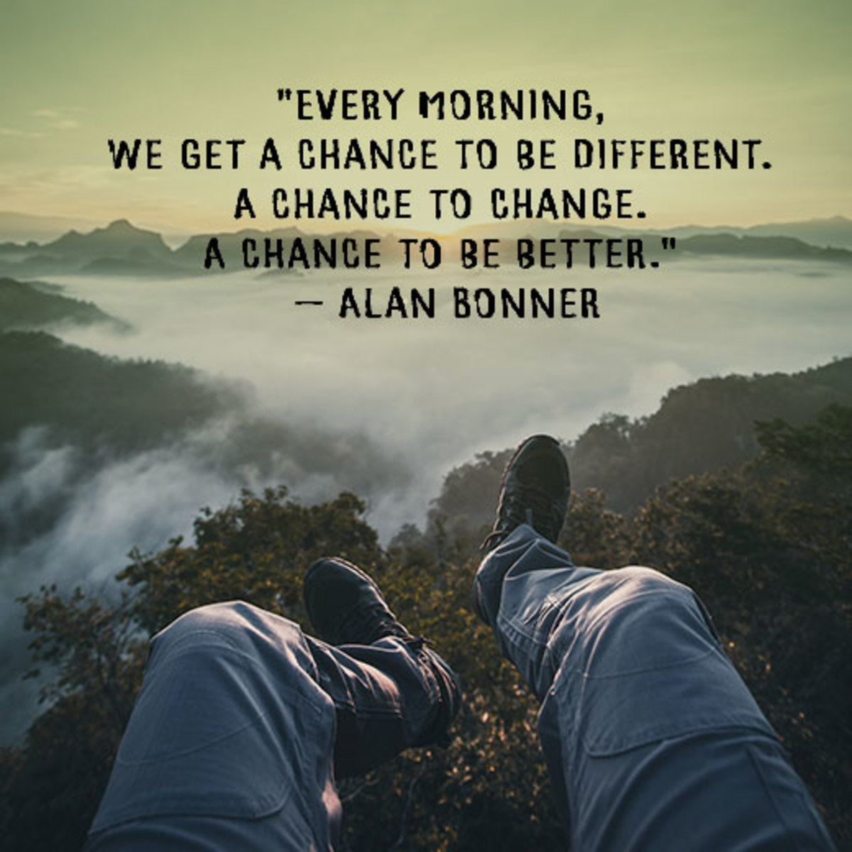 """""""Every morning, we get a chance to be different. A chance to change. A chance to be better."""" — Alan Bonner"""