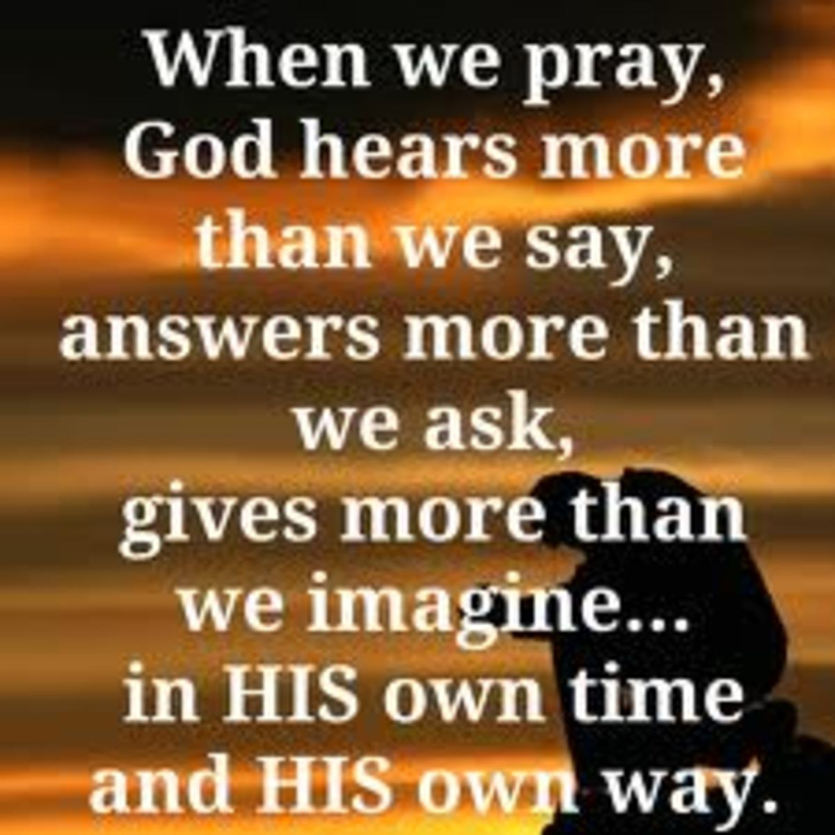 When we pray God, we should believe in God and we should that god will help us in his own ways.
