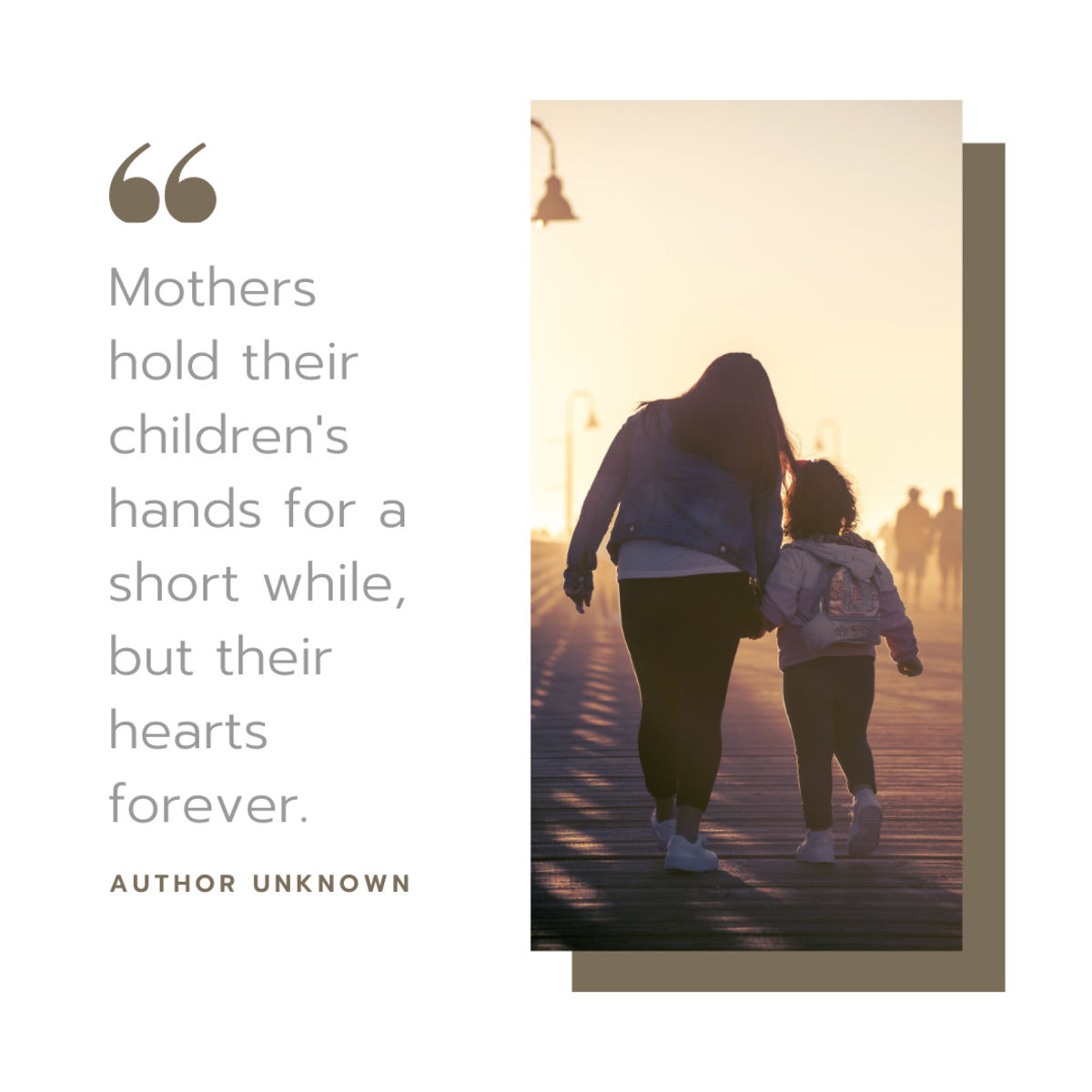 """""""Mothers hold their children's hands for a short while, but their hearts forever."""""""
