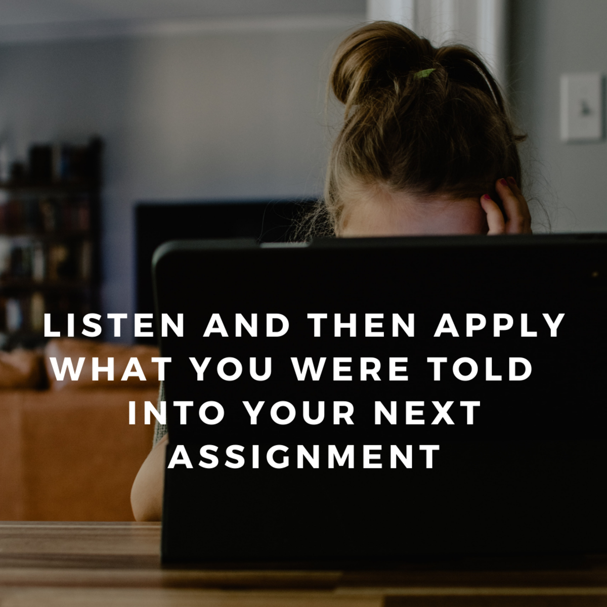 Listen and learn and then apply what you learned in your feedback to  your next assignment.