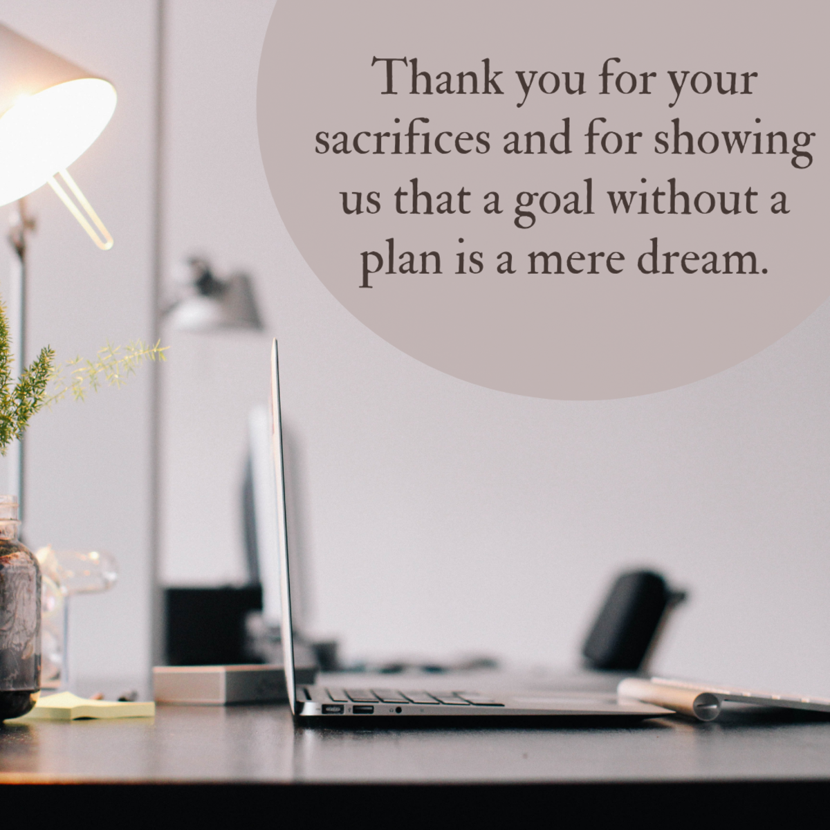 Great teachers and mentors sacrifice their time teaching us and showing us the meaning of hard work. Tell them how much that means to you in a heartfelt goodbye note or letter.