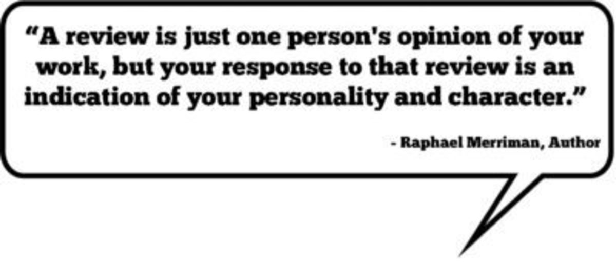 """""""A review is just one person's opinion of your work, but your response to that review is an indication of your personality and character."""" —Raphael Merriman"""