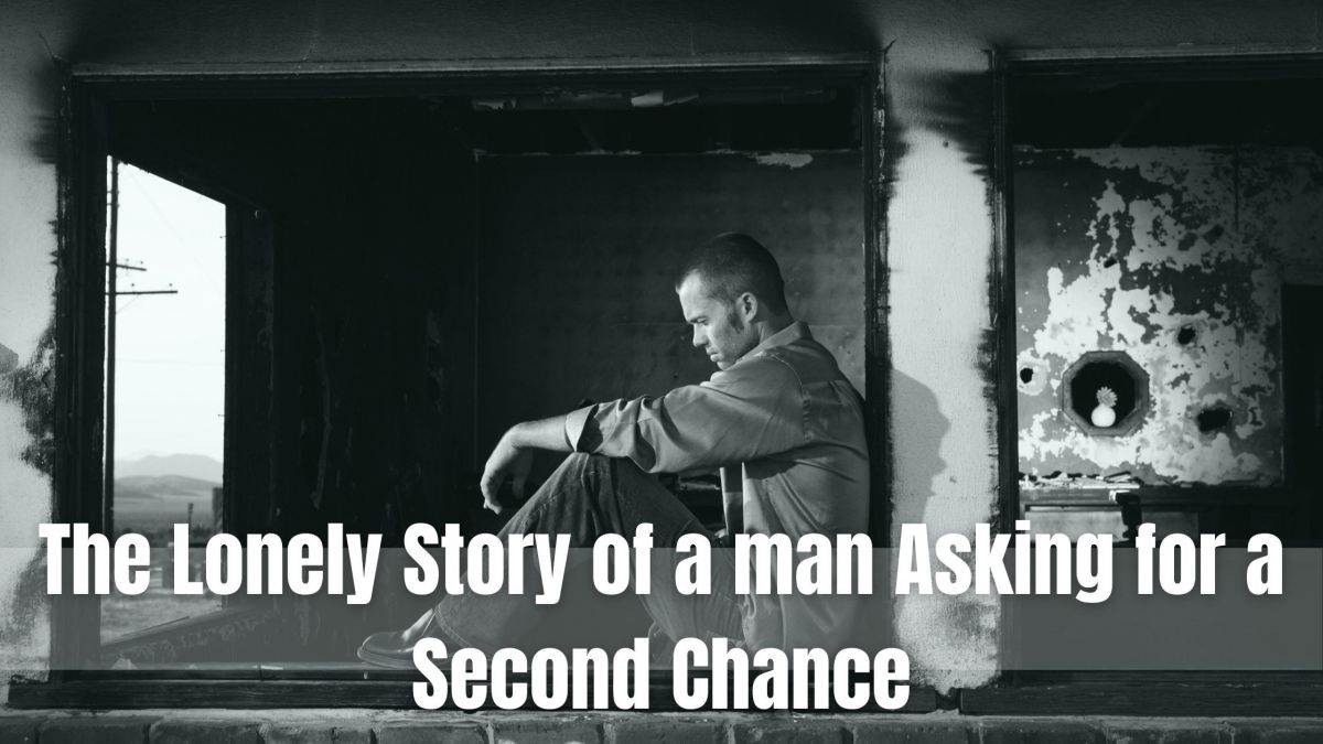 The Lonely Story of a man Asking for a Second Chance