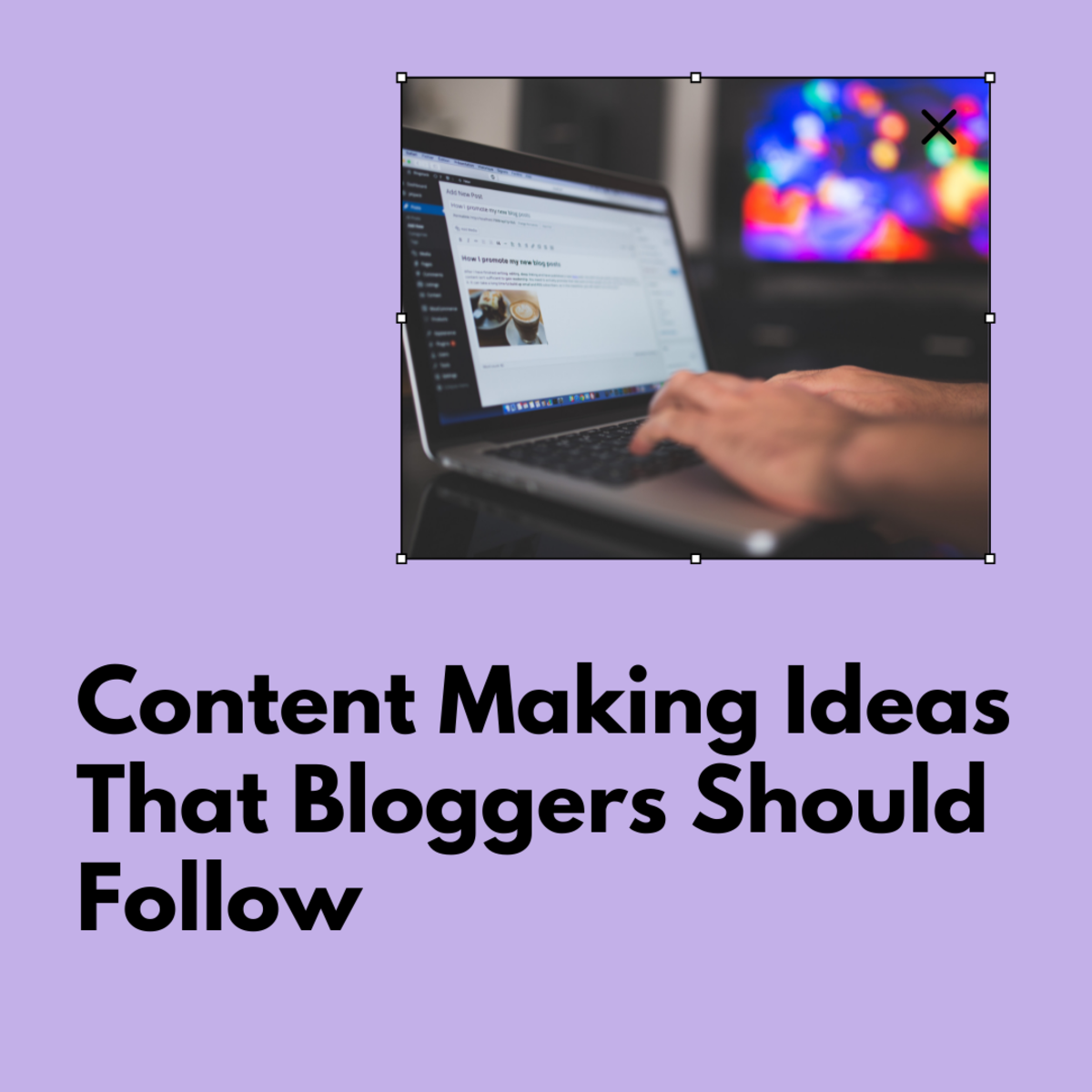 Content Making Ideas That Bloggers Should Follow