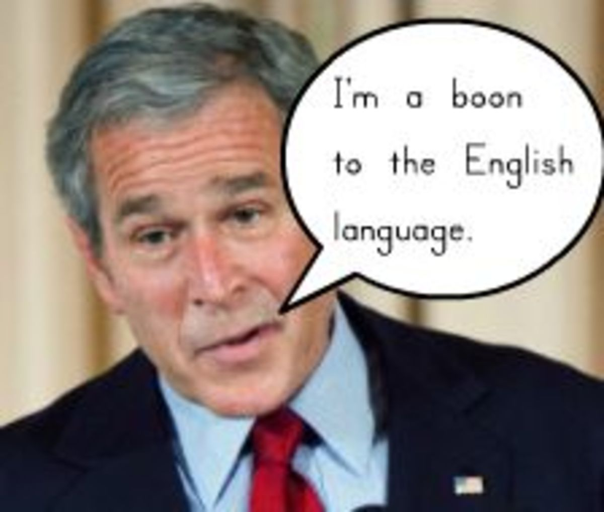 "George Bush calls himself a ""boon"" because he's added words to our language (e.g., ""Hispanically"" and ""bariffs"")."