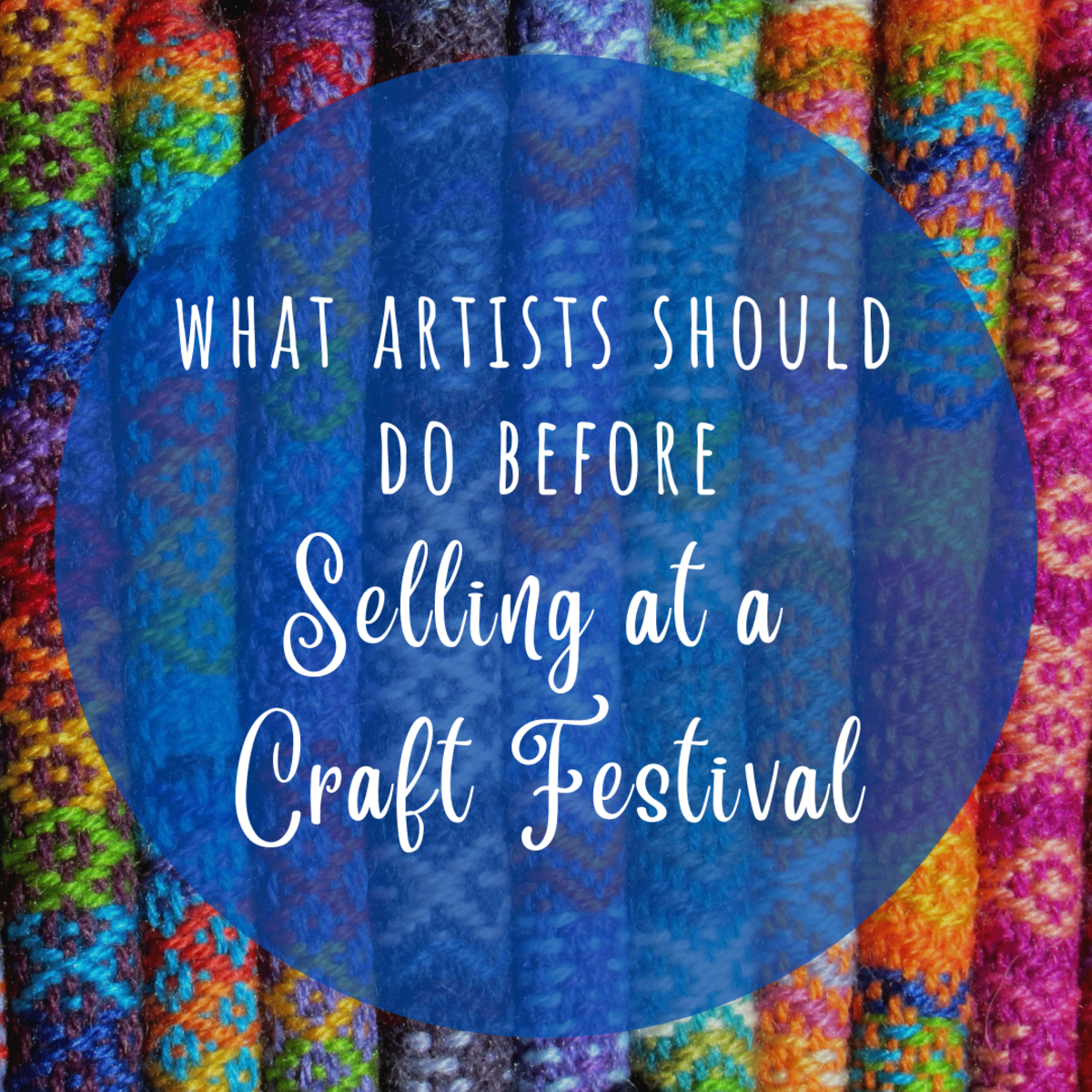 Planning on selling your art or crafts at a festival? Here are seven basic things you'll need to do to be successful.