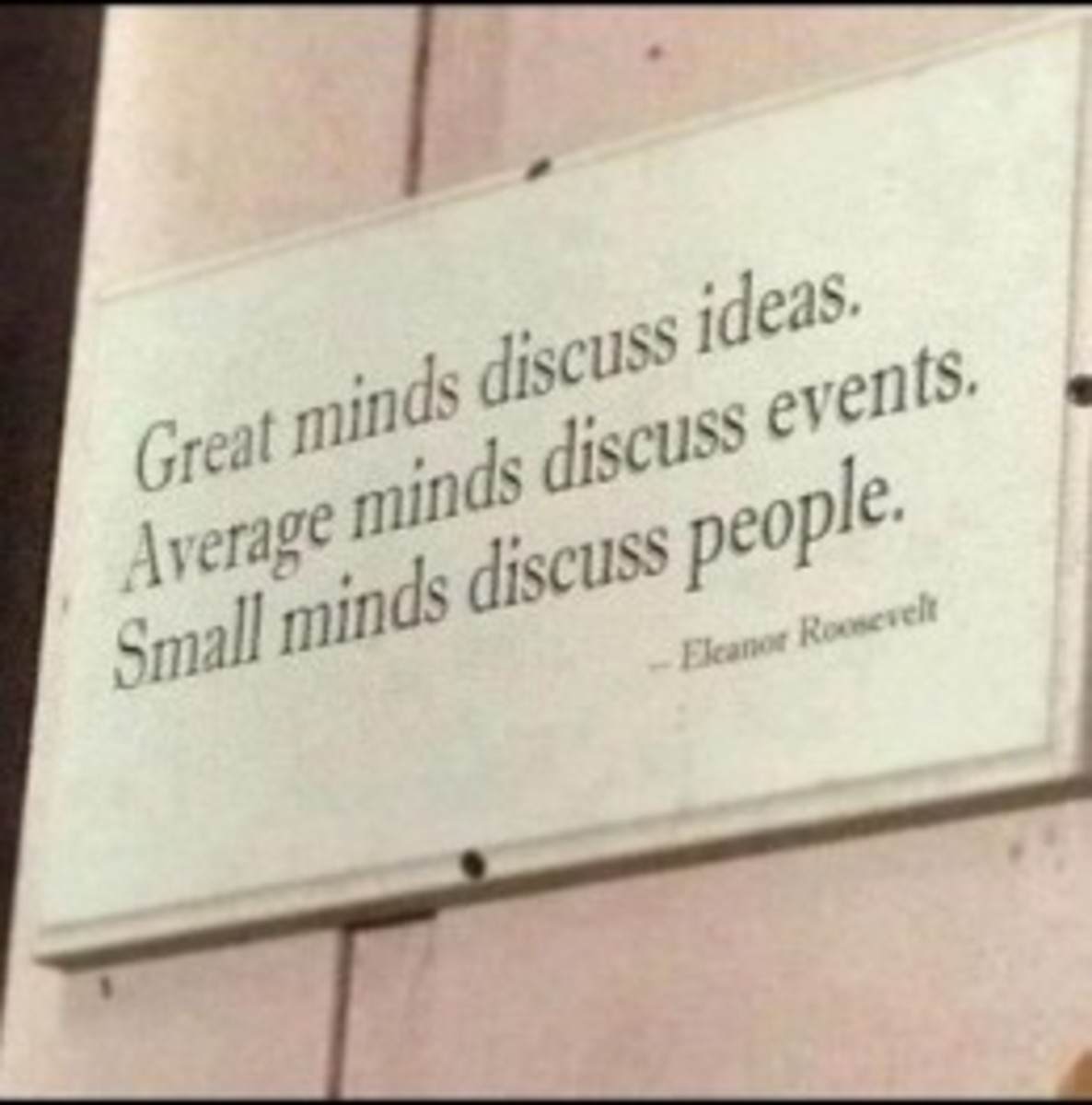 "Most probably this saying comes from Socrates ""Strong minds discuss ideas, average minds discuss events, weak minds discuss people."" How very true this is. Only if we discuss ideas we might be able to solve some hard to solve problems."